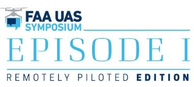FAA UAS Symposium - Remotely Piloted Edition - Episode I